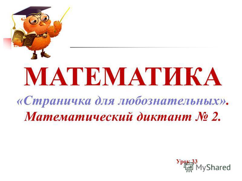 МАТЕМАТИКА «Страничка для любознательных». Математический диктант 2. Урок 33