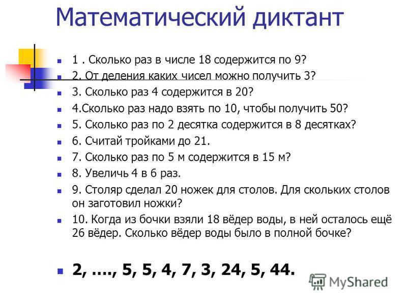 Математический диктант 1. Сколько раз в числе 18 содержится по 9? 2. От деления каких чисел можно получить 3? 3. Сколько раз 4 содержится в 20? 4. Сколько раз надо взять по 10, чтобы получить 50? 5. Сколько раз по 2 десятка содержится в 8 десятках? 6
