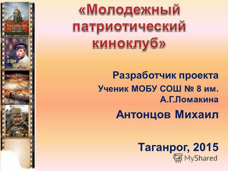 Разработчик проекта Ученик МОБУ СОШ 8 им. А.Г.Ломакина Антонцов Михаил Таганрог, 2015