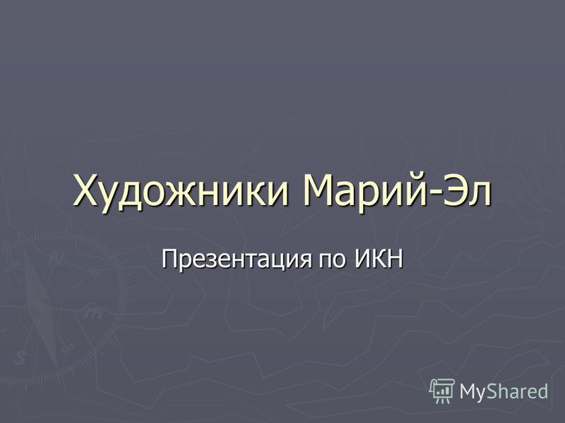 Художники Марий-Эл Презентация по ИКН