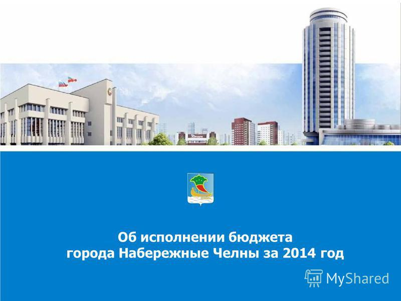 Об исполнении бюджета города Набережные Челны за 2014 год