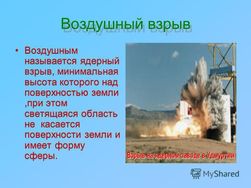 Воздушный взрыв Воздушным называется ядерный взрыв, минимальная высота которого над поверхностью земли,при этом светящаяся область не касается поверхности земли и имеет форму сферы.
