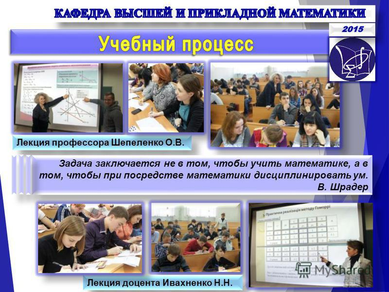 Лекция профессора Шепеленко О.В. Лекция доцента Ивахненко Н.Н. Задача заключается не в том, чтобы учить математике, а в том, чтобы при посредстве математики дисциплинировать ум. В. Шрадер Задача заключается не в том, чтобы учить математике, а в том,