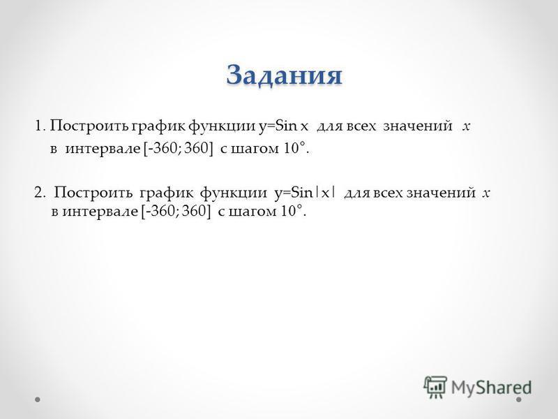 Задания Задания 1. Построить график функции y=Sin x для всех значений х в интервале [-360; 360] с шагом 10°. 2. Построить график функции y=Sin|x| для всех значений х в интервале [-360; 360] с шагом 10°.
