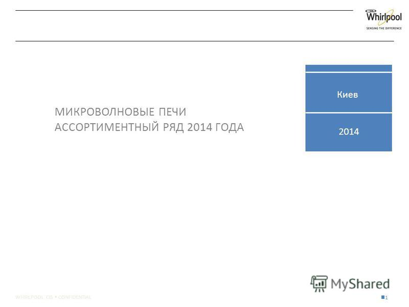 WHIRLPOOL CIS CONFIDENTIAL 1 2014 МИКРОВОЛНОВЫЕ ПЕЧИ АССОРТИМЕНТНЫЙ РЯД 2014 ГОДА Киев