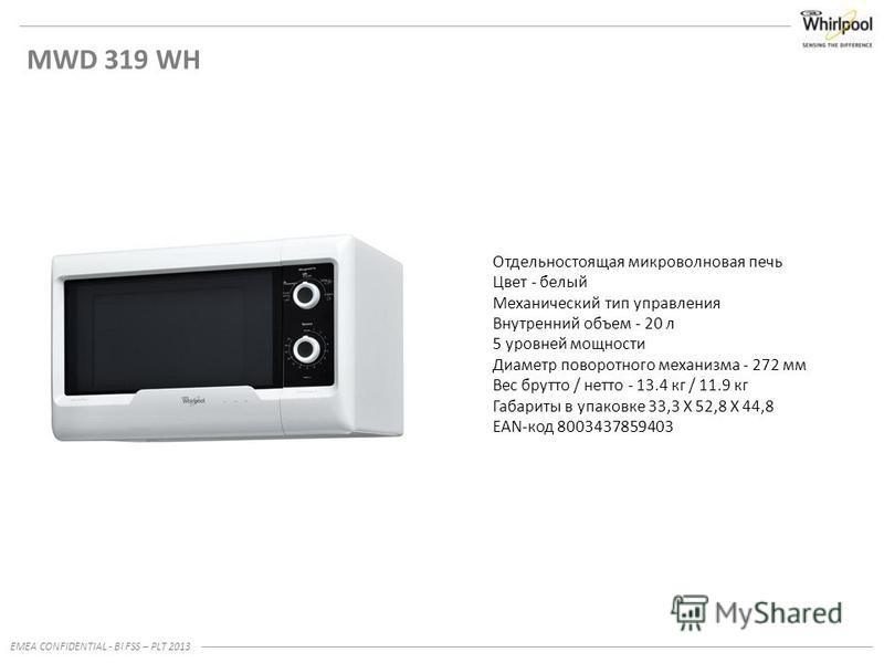 EMEA CONFIDENTIAL - BI FSS – PLT 2013 MWD 319 WH Отдельностоящая микроволновая печь Цвет - белый Механический тип управления Внутренний объем - 20 л 5 уровней мощности Диаметр поворотного механизма - 272 мм Вес брутто / нетто - 13.4 кг / 11.9 кг Габа