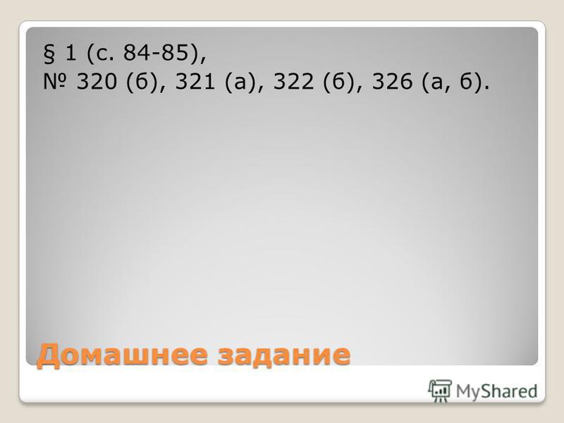 Домашнее задание § 1 (с. 84-85), 320 (б), 321 (а), 322 (б), 326 (а, б).