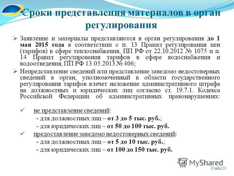 Сроки представления материалов в орган регулирования Слайд 13 Заявление и материалы представляются в орган регулирования до 1 мая 2015 года в соответствии с п. 13 Правил регулирования цен (тарифов) в сфере теплоснабжения, ПП РФ от 22.10.2012 1075 и п