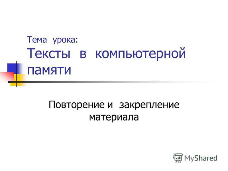 Тема урока: Тексты в компьютерной памяти Повторение и закрепление материала