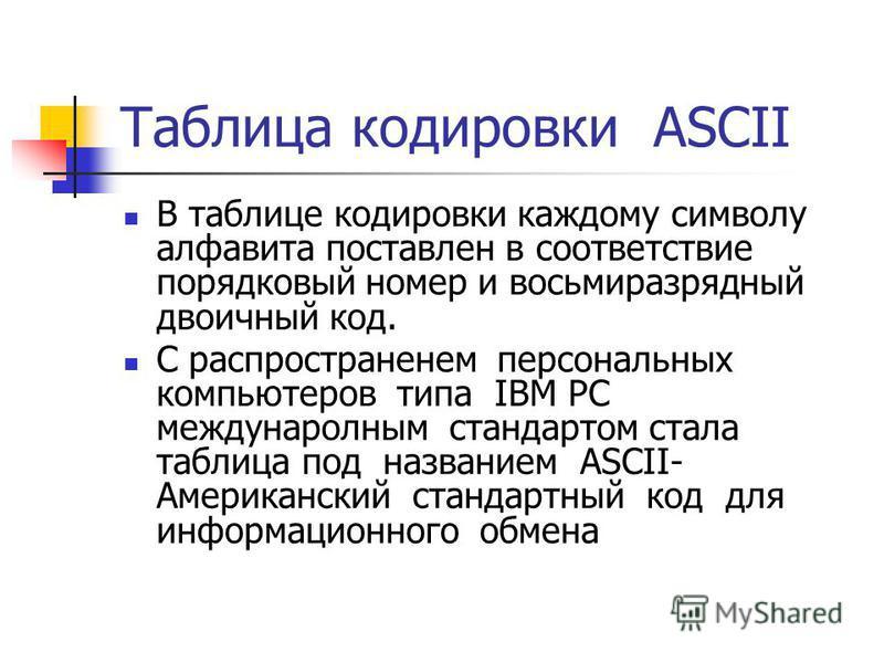 Таблица кодировки ASCII В таблице кодировки каждому символу алфавита поставлен в соответствие порядковый номер и восьмиразрядный двоичный код. С распространением персональных компьютеров типа IBM PC международным стандартом стала таблица под название
