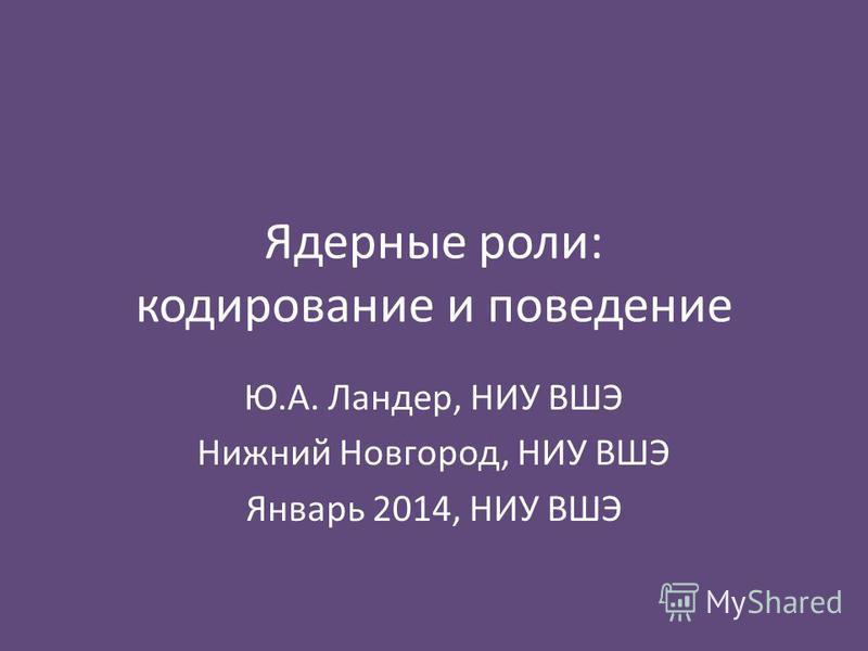 Ядерные роли: кодирование и поведение Ю.А. Ландер, НИУ ВШЭ Нижний Новгород, НИУ ВШЭ Январь 2014, НИУ ВШЭ