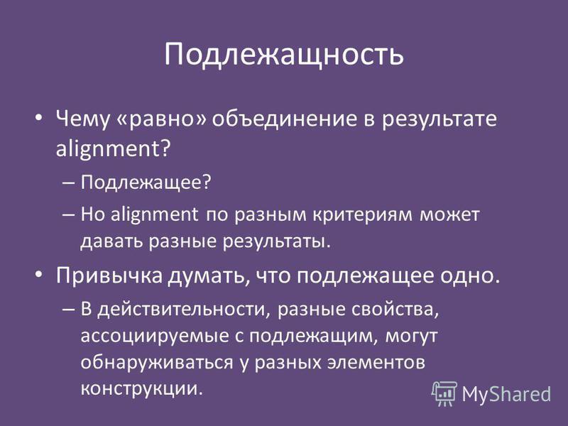 Подлежащность Чему «равно» объединение в результате alignment? – Подлежащее? – Но alignment по разным критериям может давать разные результаты. Привычка думать, что подлежащее одно. – В действительности, разные свойства, ассоциируемые с подлежащим, м