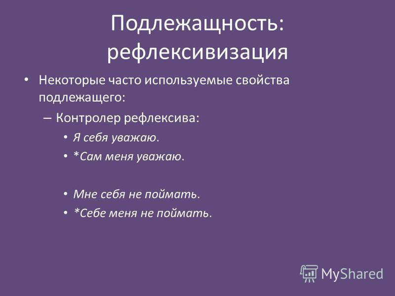 Подлежащность: рефлексивизация Некоторые часто используемые свойства подлежащего: – Контролер рефлексива: Я себя уважаю. *Сам меня уважаю. Мне себя не поймать. *Себе меня не поймать.