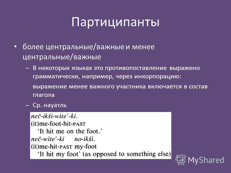 Партиципанты более центральные/важные и менее центральные/важные – В некоторых языках это противопоставление выражено грамматически, например, через инкорпорацию: выражение менее важного участника включается в состав глагола – Ср. науатль