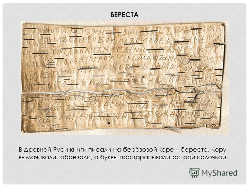 В Древней Руси книги писали на берёзовой коре – бересте. Кору вымачивали, обрезали, а буквы процарапывали острой палочкой. БЕРЕСТА