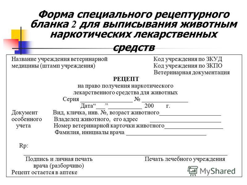 Форма специального рецептурного бланка 2 для выписывания животным наркотических лекарственных средств Название учреждения ветеринарной Код учреждения по ЗКУД медицины (штамп учреждения) Код учреждения по ЗКПО Ветеринарная документация РЕЦЕПТ на право