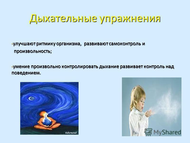 Дыхательные упражнения - улучшают ритмику организма, развивают самоконтроль и произвольность; произвольность; - умение произвольно контролировать дыхание развивает контроль над поведением.