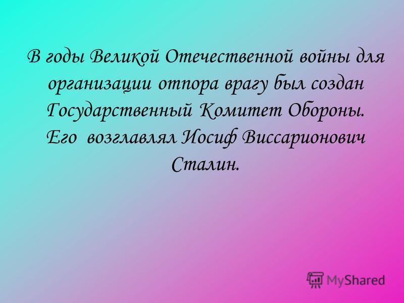 В годы Великой Отечественной войны для организации отпора врагу был создан Государственный Комитет Обороны. Его возглавлял Иосиф Виссарионович Сталин.