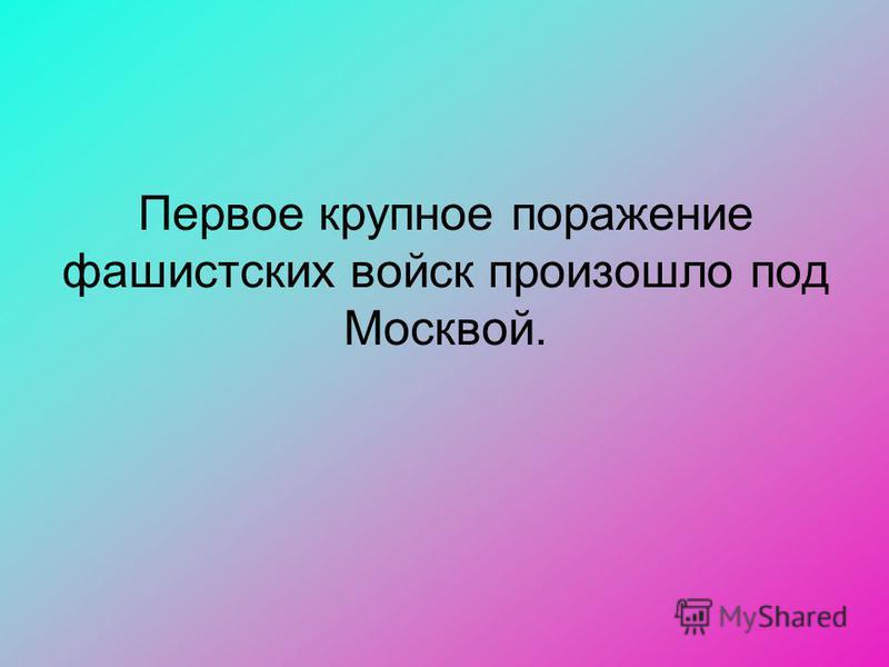 Первое крупное поражение фашистских войск произошло под Москвой.