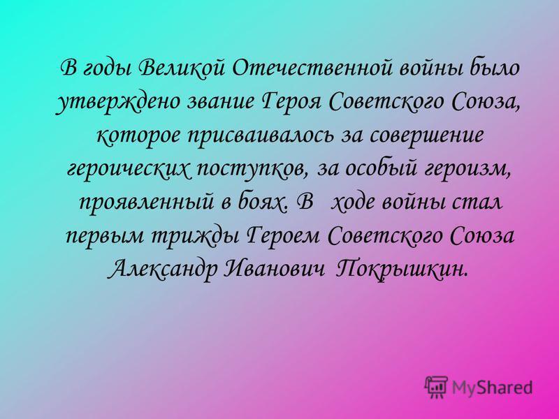 В годы Великой Отечественной войны было утверждено звание Героя Советского Союза, которое присваивалось за совершение героических поступков, за особый героизм, проявленный в боях. В ходе войны стал первым трижды Героем Советского Союза Александр Иван