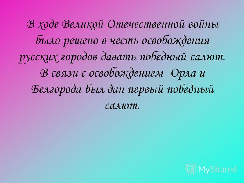 В ходе Великой Отечественной войны было решено в честь освобождения русских городов давать победный салют. В связи с освобождением Орла и Белгорода был дан первый победный салют.