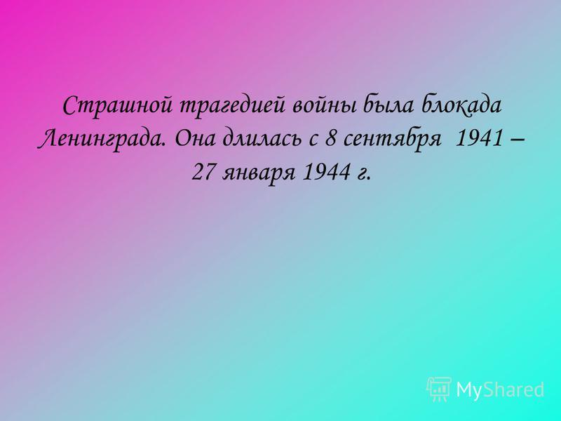 Страшной трагедией войны была блокада Ленинграда. Она длилась с 8 сентября 1941 – 27 января 1944 г.