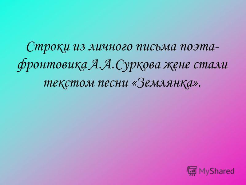 Строки из личного письма поэта- фронтовика А.А.Суркова жене стали текстом песни «Землянка».