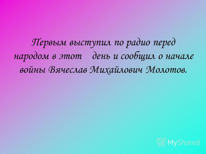 Первым выступил по радио перед народом в этот день и сообщил о начале войны Вячеслав Михайлович Молотов.