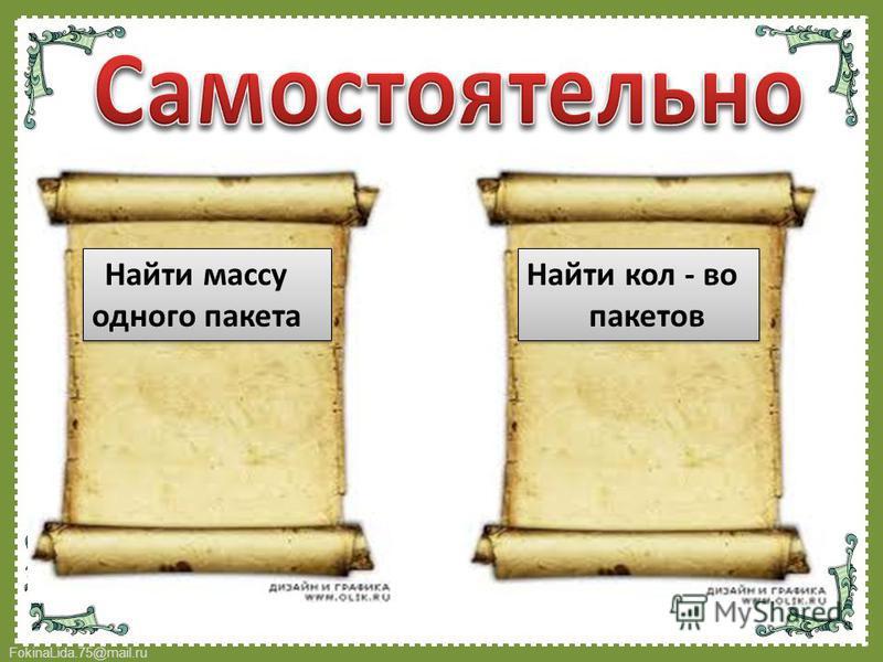 FokinaLida.75@mail.ru Найти массу одного пакета Найти массу одного пакета Найти кол - во пакетов Найти кол - во пакетов