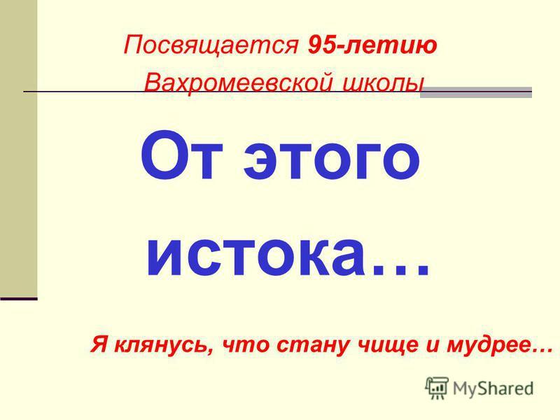 Посвящается 95-летию Вахромеевской школы От этого истока… Я клянусь, что стану чище и мудрее…