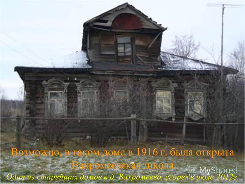 Возможно, в таком доме в 1916 г. была открыта Вахромеевская школа Один из старейших домов в д. Вахромеево, сгорел в июле 2012 г.