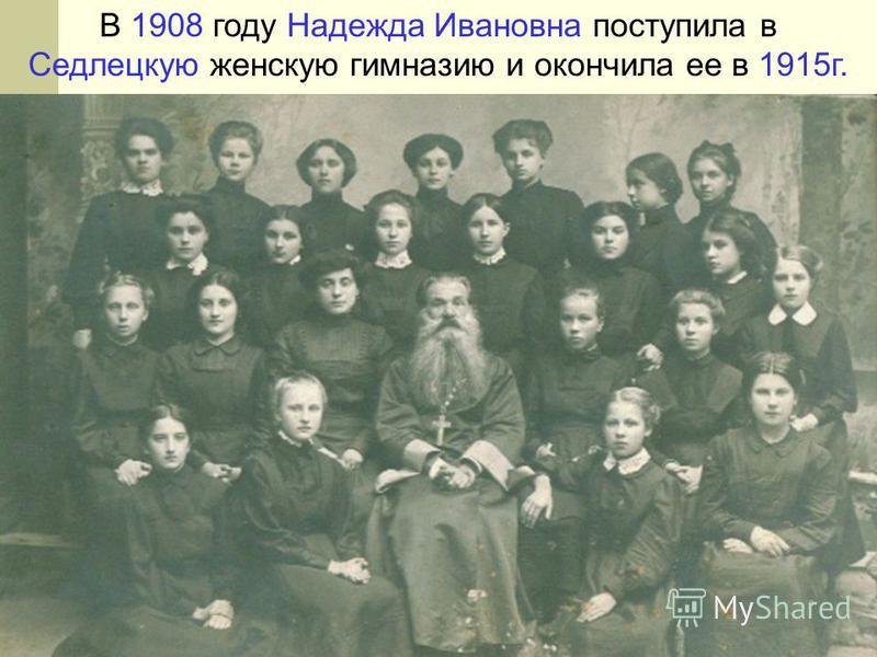 В 1908 году Надежда Ивановна поступила в Седлецкую женскую гимназию и окончила ее в 1915 г.