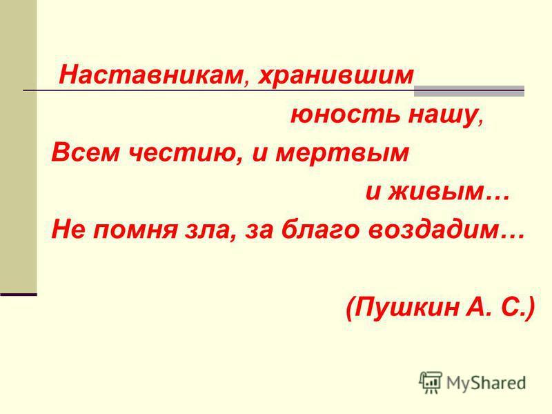 Наставникам, хранившим юность нашу, Всем честию, и мертвым и живым… Не помня зла, за благо воздадим… (Пушкин А. С.)