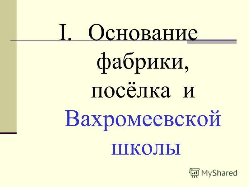I.Основание фабрики, посёлка и Вахромеевской школы