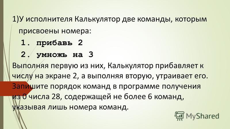 1)У исполнителя Калькулятор две команды, которым присвоены номера: 1. прибавь 2 2. умножь на 3 Выполняя первую из них, Калькулятор прибавляет к числу на экране 2, а выполняя вторую, утраивает его. Запишите порядок команд в программе получения из 0 чи