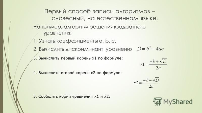 Первый способ записи алгоритмов – словесный, на естественном языке. Например, алгоритм решения квадратного уравнения: 1. Узнать коэффициенты a, b, c. 2. Вычислить дискриминант уравнения 3. Вычислить первый корень x1 по формуле: 4. Вычислить второй ко
