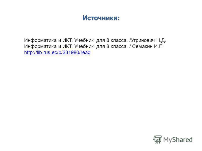 Информатика и ИКТ. Учебник для 8 класса. /Угринович Н.Д. Информатика и ИКТ. Учебник для 8 класса. / Семакин И.Г. http://lib.rus.ec/b/331980/read Источники: