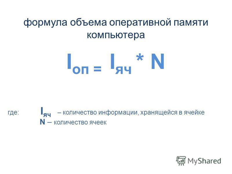 формула объема оперативной памяти компьютера I оп = I яч * N где: I яч – количество информации, хранящейся в ячейке N – количество ячеек