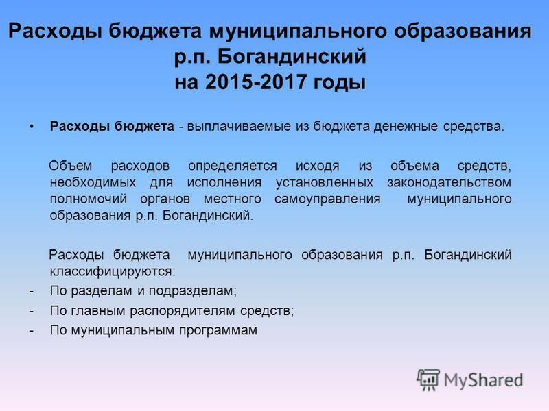 Расходы бюджета муниципального образования р.п. Богандинский на 2015-2017 годы Расходы бюджета - выплачиваемые из бюджета денежные средства. Объем расходов определяется исходя из объема средств, необходимых для исполнения установленных законодательст