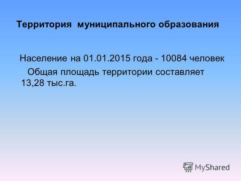 Территория муниципального образования Население на 01.01.2015 года - 10084 человек Общая площадь территории составляет 13,28 тыс.га.