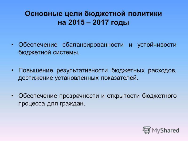 Основные цели бюджетной политики на 2015 – 2017 годы Обеспечение сбалансированности и устойчивости бюджетной системы. Повышение результативности бюджетных расходов, достижение установленных показателей. Обеспечение прозрачности и открытости бюджетног