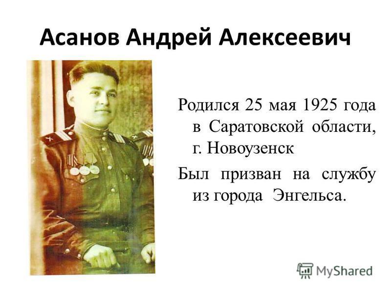 Асанов Андрей Алексеевич Родился 25 мая 1925 года в Саратовской области, г. Новоузенск Был призван на службу из города Энгельса.