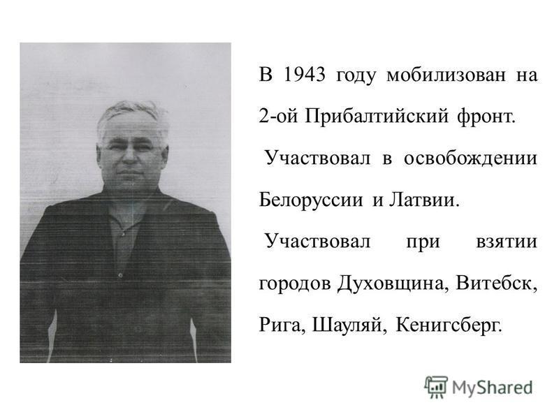 В 1943 году мобилизован на 2-ой Прибалтийский фронт. Участвовал в освобождении Белоруссии и Латвии. Участвовал при взятии городов Духовщина, Витебск, Рига, Шауляй, Кенигсберг.