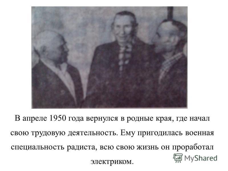 В апреле 1950 года вернулся в родные края, где начал свою трудовую деятельность. Ему пригодилась военная специальность радиста, всю свою жизнь он проработал электриком.