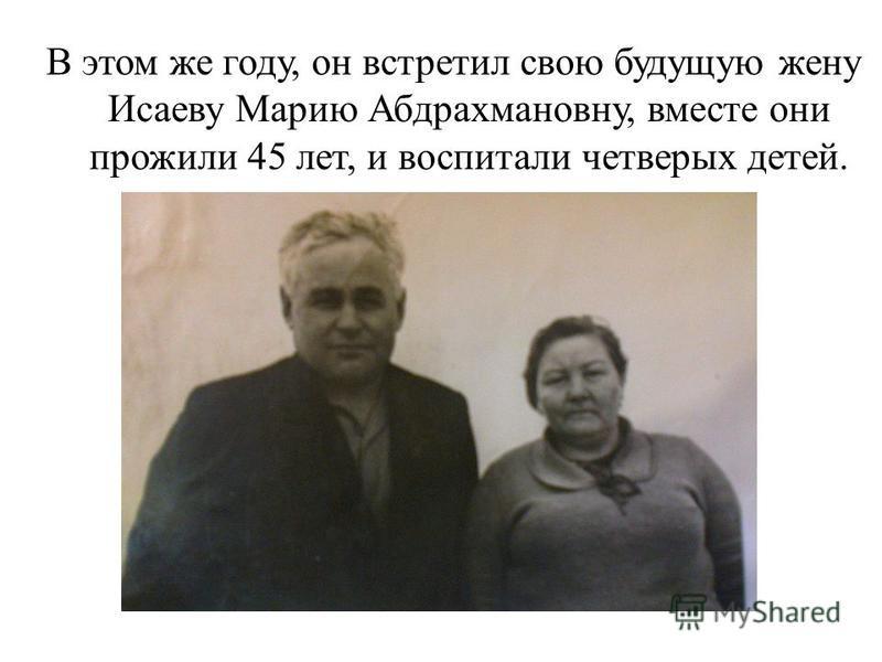 В этом же году, он встретил свою будущую жену Исаеву Марию Абдрахмановну, вместе они прожили 45 лет, и воспитали четверых детей.