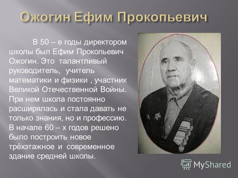 В 50 – е годы директором школы был Ефим Прокопьевич Ожогин. Это талантливый руководитель, учитель математики и физики, участник Великой Отечественной Войны. При нем школа постоянно расширялась и стала давать не только знания, но и профессию. В начале