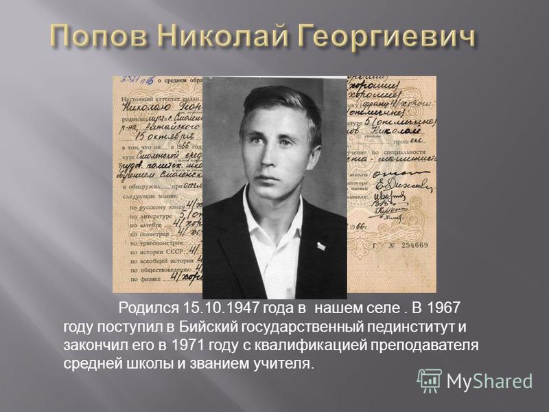 Родился 15.10.1947 года в нашем селе. В 1967 году поступил в Бийский государственный пединститут и закончил его в 1971 году с квалификацией преподавателя средней школы и званием учителя.