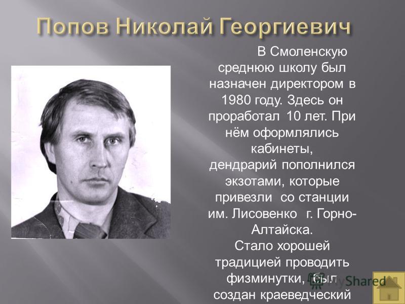 В Смоленскую среднюю школу был назначен директором в 1980 году. Здесь он проработал 10 лет. При нём оформлялись кабинеты, дендрарий пополнился экзотами, которые привезли со станции им. Лисовенко г. Горно- Алтайска. Стало хорошей традицией проводить ф