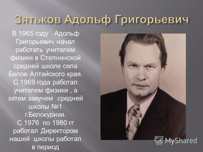 В 1965 году Адольф Григорьевич начал работать учителем физики в Степнинской средней школе села Белое Алтайского края. С 1969 года работал учителем физики, а затем завучем средней школы 1 г.Белокурихи. С 1976 по 1980 гг работал Директором нашей школы