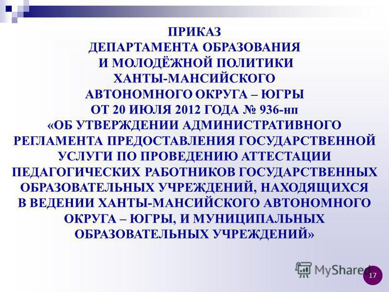 ПРИКАЗ ДЕПАРТАМЕНТА ОБРАЗОВАНИЯ И МОЛОДЁЖНОЙ ПОЛИТИКИ ХАНТЫ-МАНСИЙСКОГО АВТОНОМНОГО ОКРУГА – ЮГРЫ ОТ 20 ИЮЛЯ 2012 ГОДА 936-нп «ОБ УТВЕРЖДЕНИИ АДМИНИСТРАТИВНОГО РЕГЛАМЕНТА ПРЕДОСТАВЛЕНИЯ ГОСУДАРСТВЕННОЙ УСЛУГИ ПО ПРОВЕДЕНИЮ АТТЕСТАЦИИ ПЕДАГОГИЧЕСКИХ Р